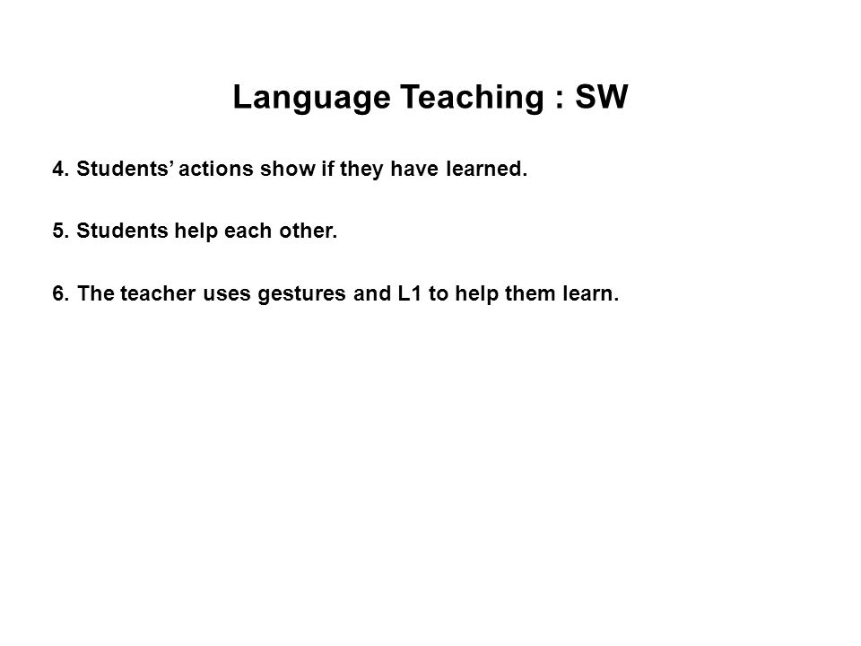 Language Teaching : SW 4. Students' actions show if they have learned. 5. Students help each other. 6. The teacher uses gestures and L1 to help them l