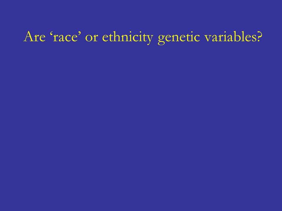 Are 'race' or ethnicity genetic variables?