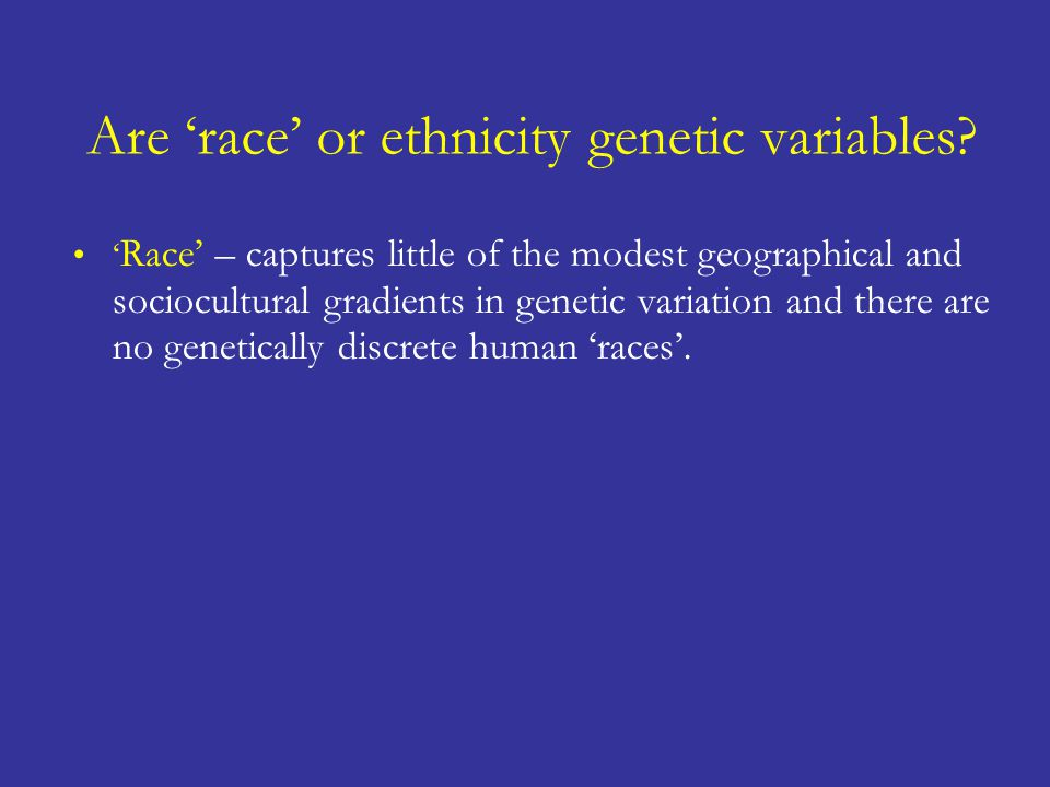 ' Race' – captures little of the modest geographical and sociocultural gradients in genetic variation and there are no genetically discrete human 'races'.