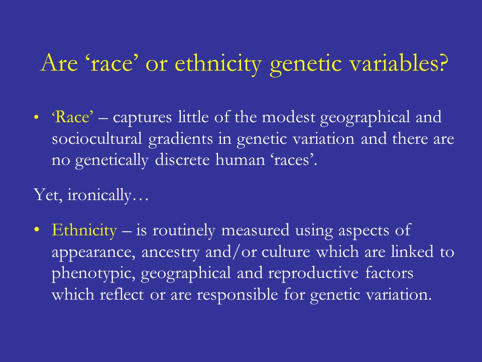 Are 'race' or ethnicity genetic variables? ' Race' – captures little of the modest geographical and sociocultural gradients in genetic variation and t