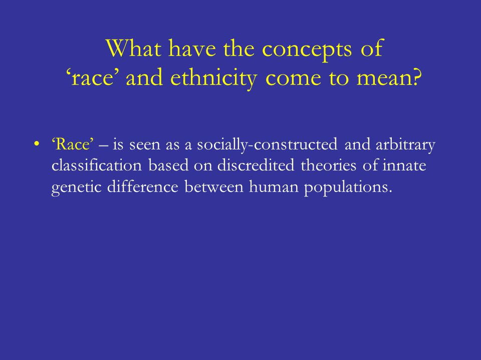 'Race' – is seen as a socially-constructed and arbitrary classification based on discredited theories of innate genetic difference between human popul