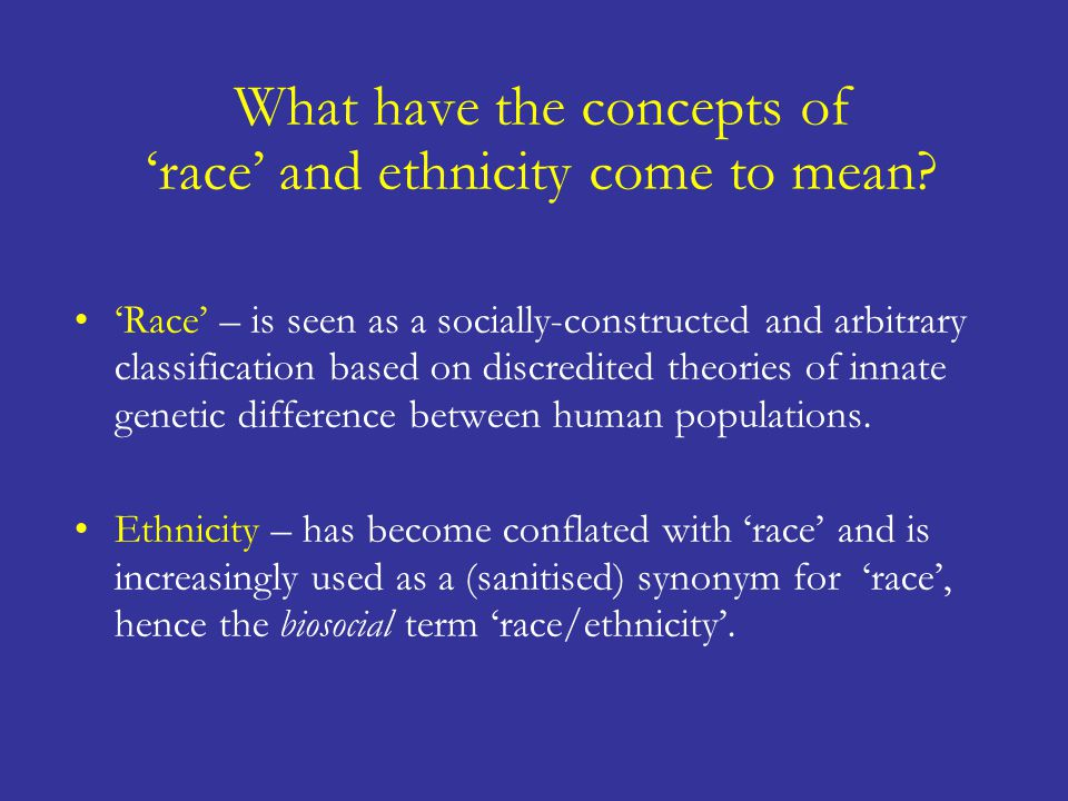What have the concepts of 'race' and ethnicity come to mean? 'Race' – is seen as a socially-constructed and arbitrary classification based on discredi