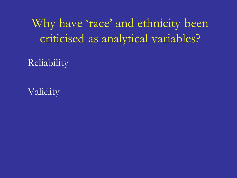 Why have 'race' and ethnicity been criticised as analytical variables Reliability Validity