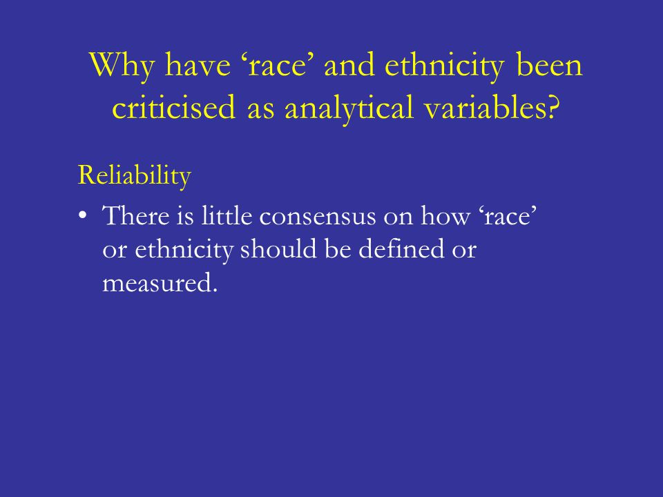 Why have 'race' and ethnicity been criticised as analytical variables? Reliability There is little consensus on how 'race' or ethnicity should be defi
