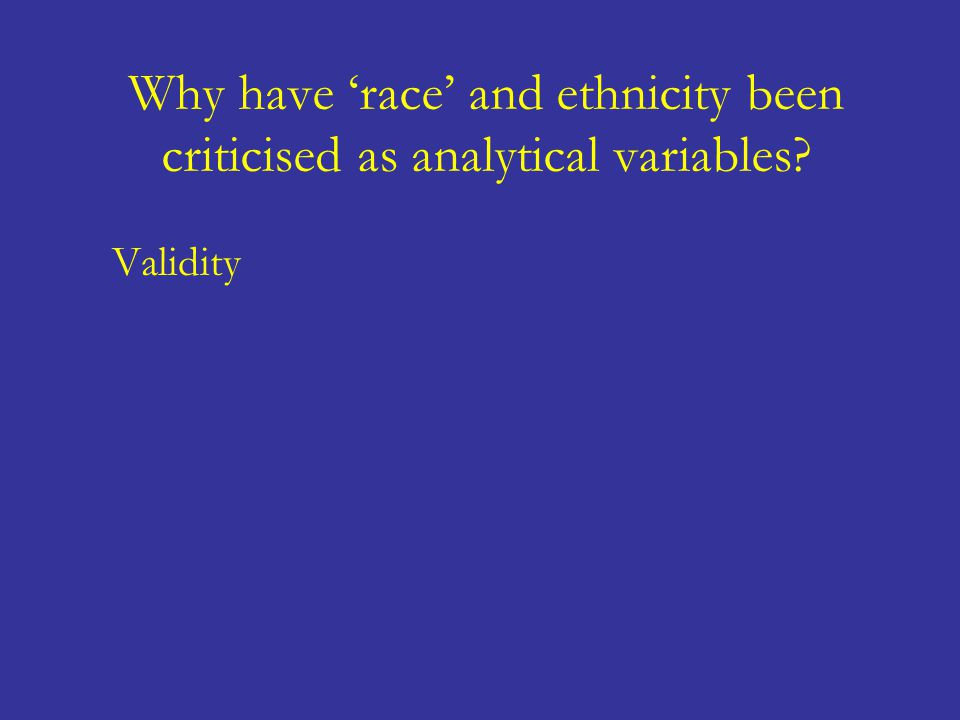 Why have 'race' and ethnicity been criticised as analytical variables? Validity 'Racial' and ethnic categories rarely reflect genetically or sociocult