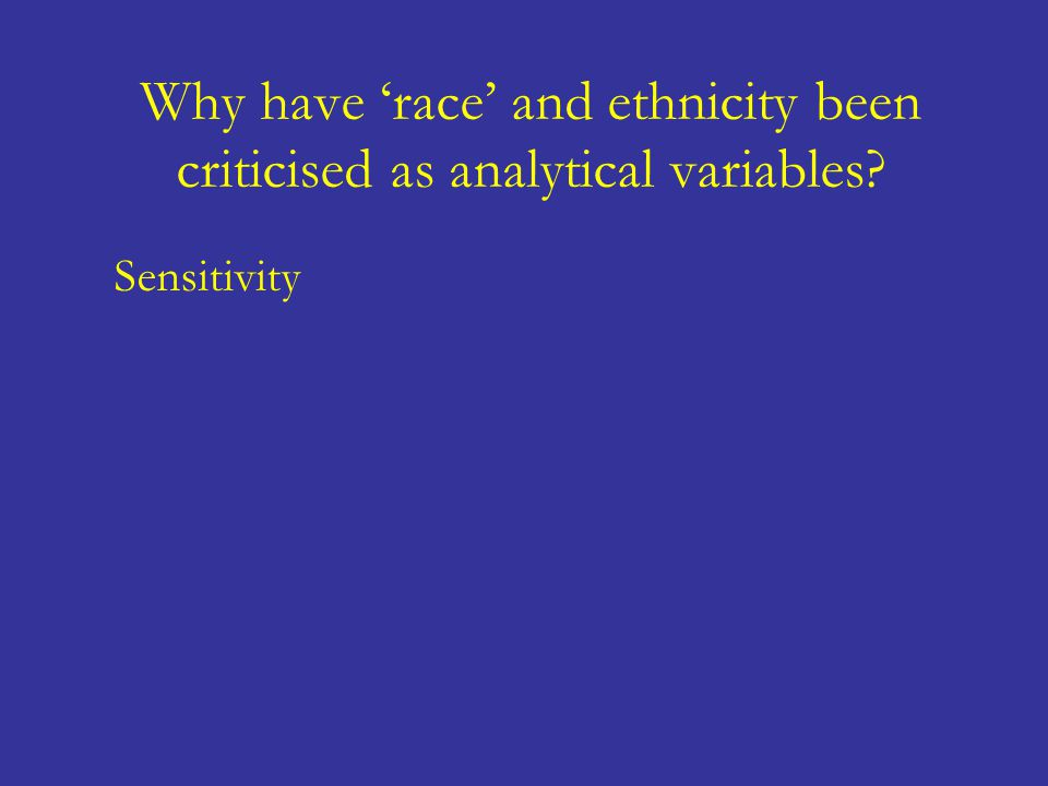 Why have 'race' and ethnicity been criticised as analytical variables? Sensitivity 'Race' and ethnicity tend to essentialise any differences observed