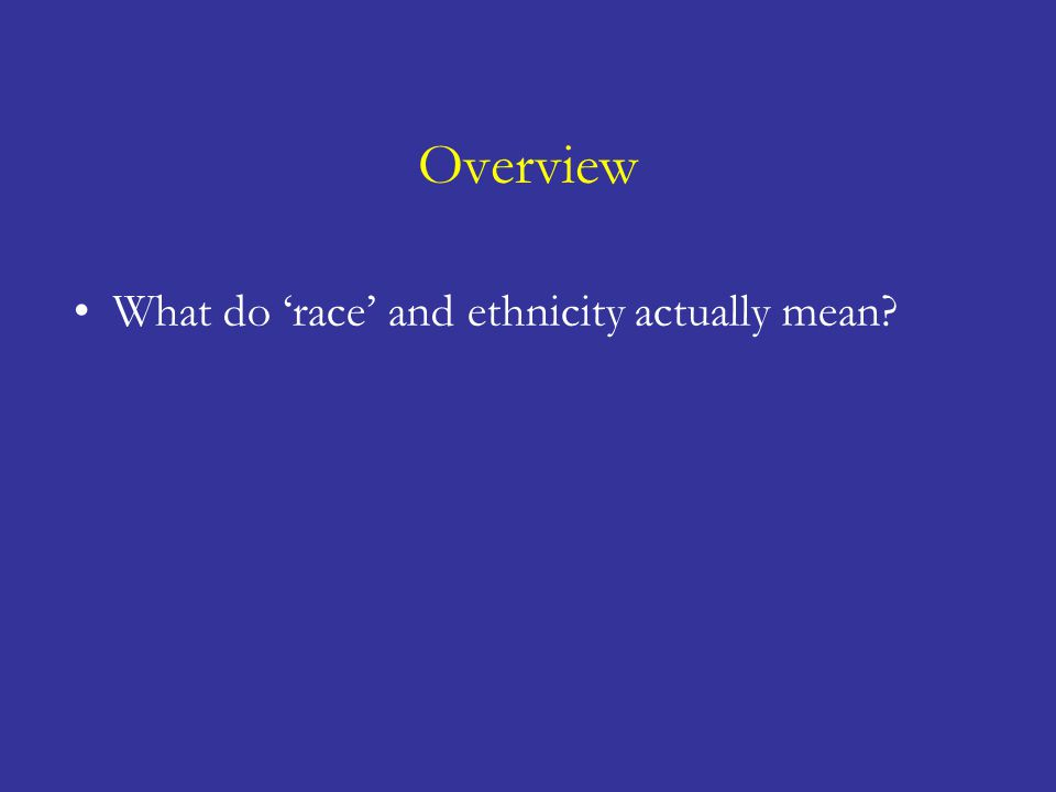 What do 'race' and ethnicity actually mean? What are the problems with 'race' and ethnicity? Should we use 'race' and ethnicity? If so, when? How shou