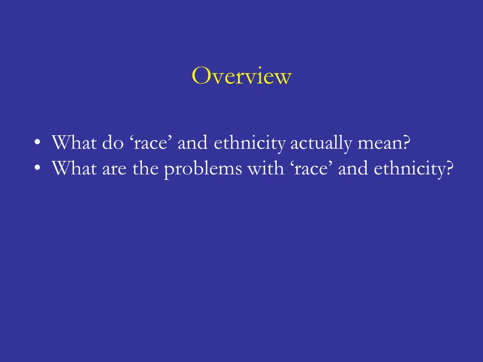 Overview What do 'race' and ethnicity actually mean? What are the problems with 'race' and ethnicity? Should we use 'race' and ethnicity? If so, when?