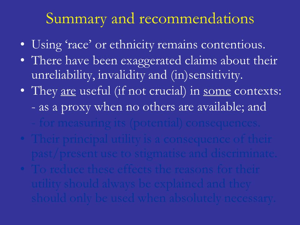 Summary and recommendations Using 'race' or ethnicity remains contentious. There have been exaggerated claims about their unreliability, invalidity an