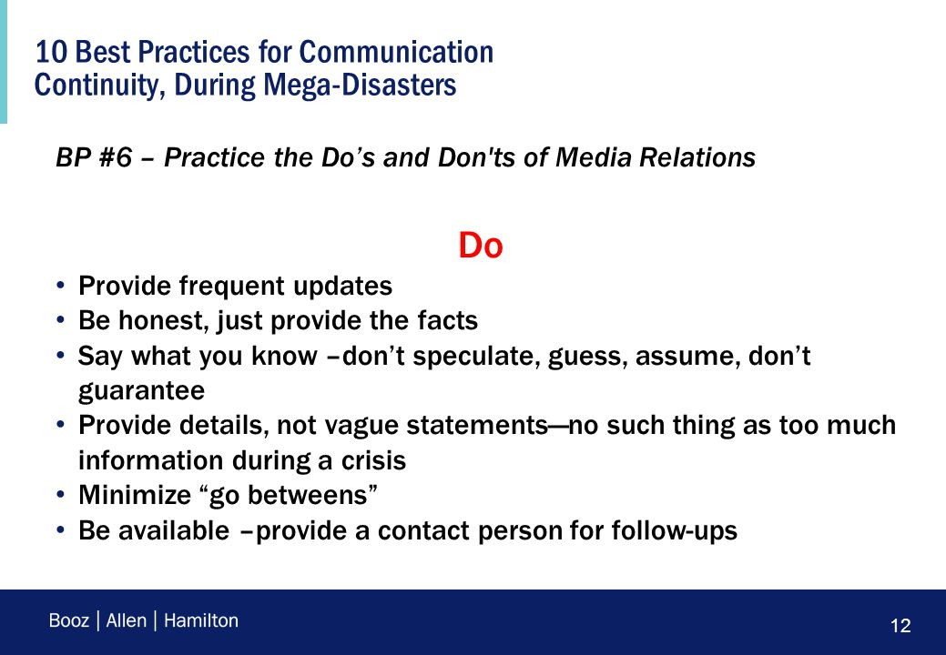 12 10 Best Practices for Communication Continuity, During Mega-Disasters BP #6 – Practice the Do's and Don'ts of Media Relations Do Provide frequent u