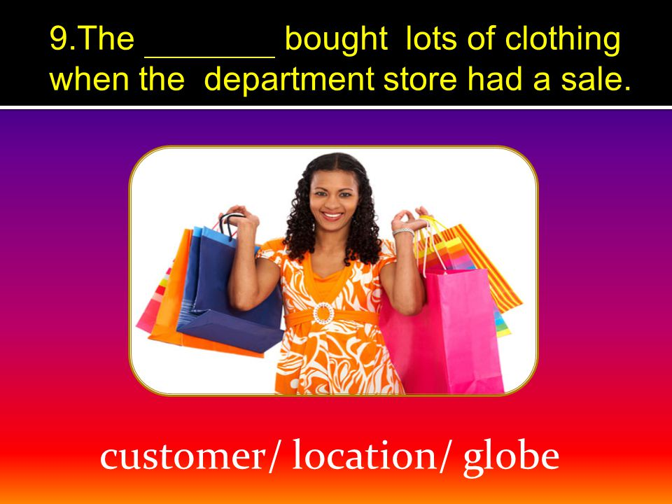 customer/ location/ globe 9.The bought lots of clothing when the department store had a sale.
