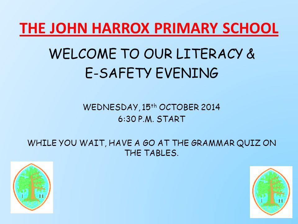 THE JOHN HARROX PRIMARY SCHOOL WELCOME TO OUR LITERACY & E-SAFETY EVENING WEDNESDAY, 15 th OCTOBER 2014 6:30 P.M.