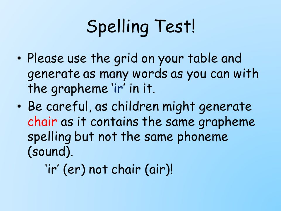 Spelling Test! Please use the grid on your table and generate as many words as you can with the grapheme 'ir' in it. Be careful, as children might gen