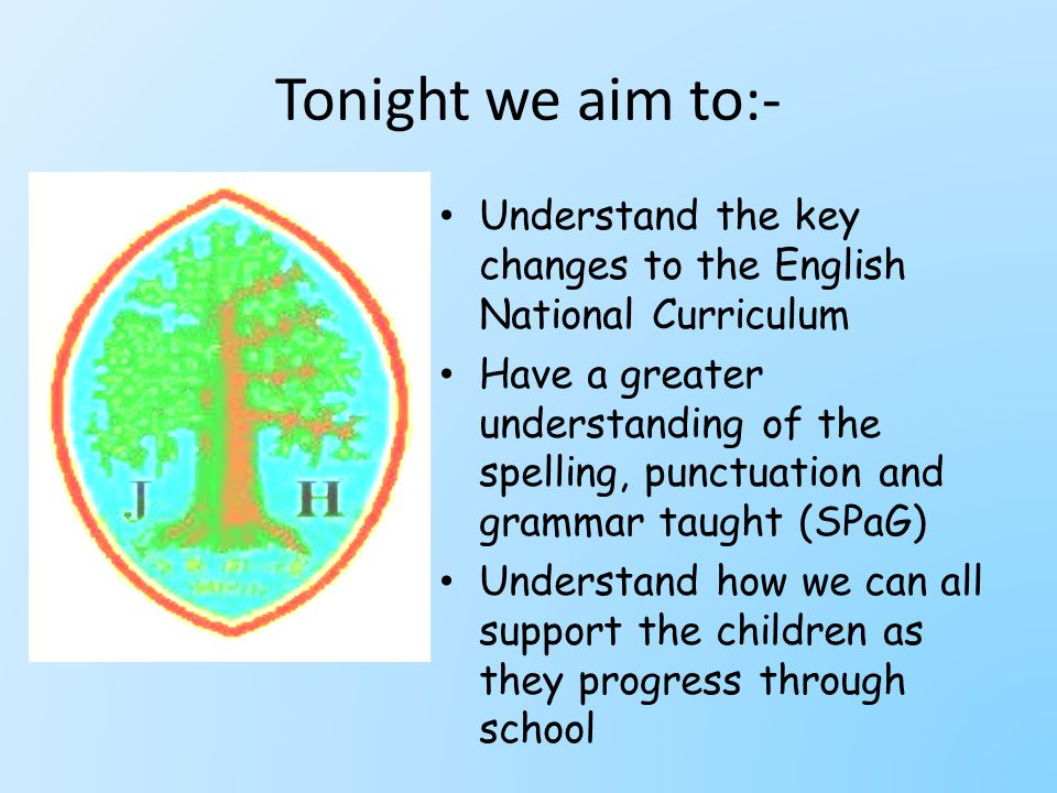 Tonight we aim to:- Understand the key changes to the English National Curriculum Have a greater understanding of the spelling, punctuation and grammar taught (SPaG) Understand how we can all support the children as they progress through school