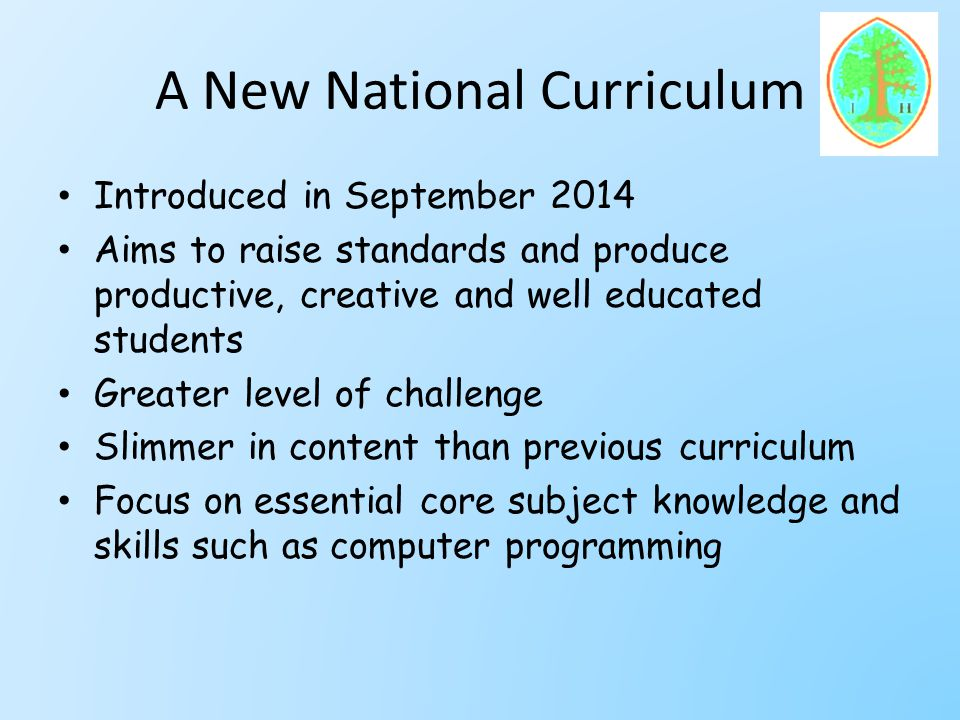 A New National Curriculum Introduced in September 2014 Aims to raise standards and produce productive, creative and well educated students Greater level of challenge Slimmer in content than previous curriculum Focus on essential core subject knowledge and skills such as computer programming