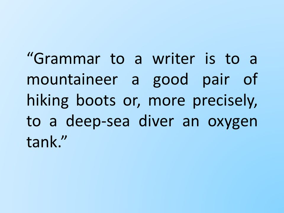 Grammar to a writer is to a mountaineer a good pair of hiking boots or, more precisely, to a deep-sea diver an oxygen tank.
