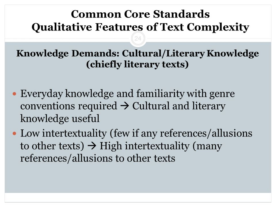 Common Core Standards Qualitative Features of Text Complexity Knowledge Demands: Cultural/Literary Knowledge (chiefly literary texts) Everyday knowledge and familiarity with genre conventions required  Cultural and literary knowledge useful Low intertextuality (few if any references/allusions to other texts)  High intertextuality (many references/allusions to other texts 24
