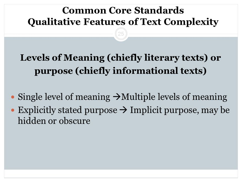 Common Core Standards Qualitative Features of Text Complexity Levels of Meaning (chiefly literary texts) or purpose (chiefly informational texts) Single level of meaning  Multiple levels of meaning Explicitly stated purpose  Implicit purpose, may be hidden or obscure 25