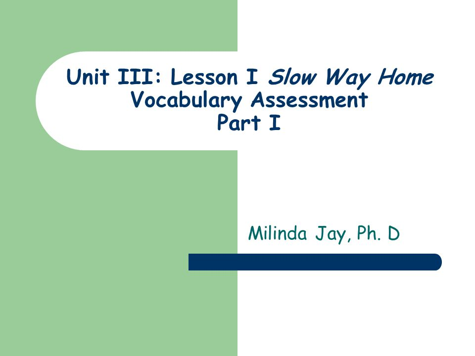 Unit III: Lesson I Slow Way Home Vocabulary Assessment Part I Milinda Jay, Ph. D