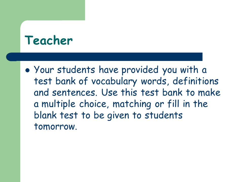 Teacher Your students have provided you with a test bank of vocabulary words, definitions and sentences. Use this test bank to make a multiple choice,