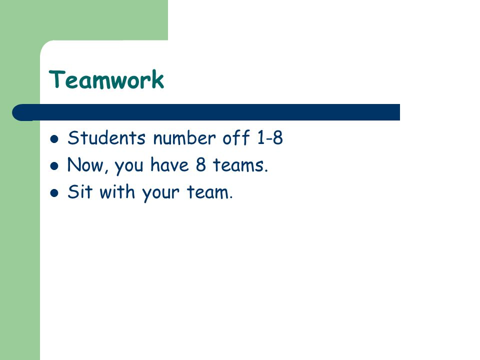 Teamwork Students number off 1-8 Now, you have 8 teams. Sit with your team.