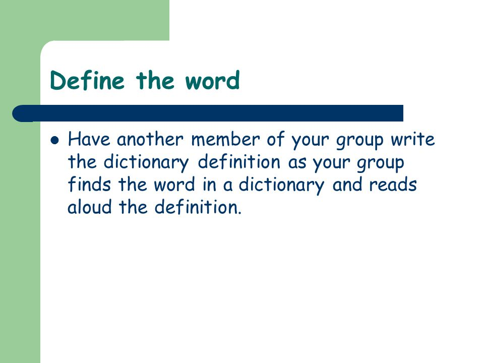 Define the word Have another member of your group write the dictionary definition as your group finds the word in a dictionary and reads aloud the def