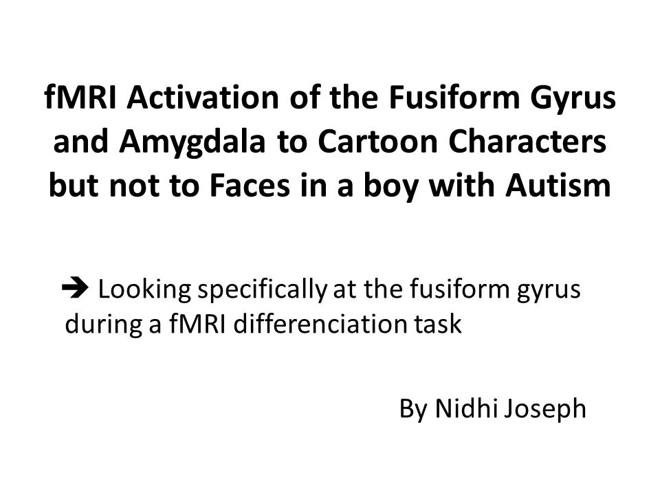 fMRI Activation of the Fusiform Gyrus and Amygdala to Cartoon Characters but not to Faces in a boy with Autism  Looking specifically at the fusiform gyrus during a fMRI differenciation task By Nidhi Joseph