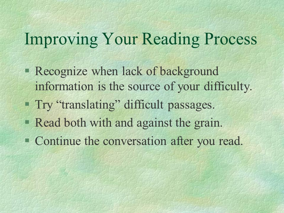 Improving Your Reading Process §Slow down or speed up, depending on your goals.