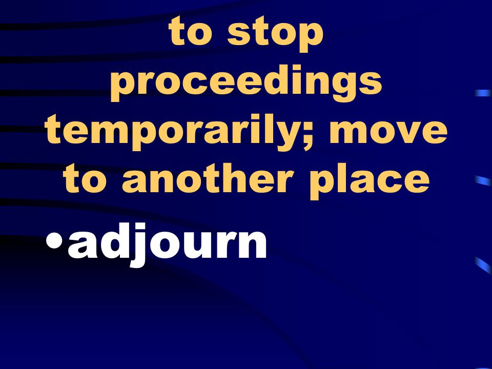 to stop proceedings temporarily; move to another place adjourn