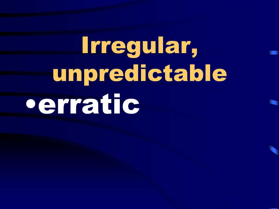 Irregular, unpredictable erratic