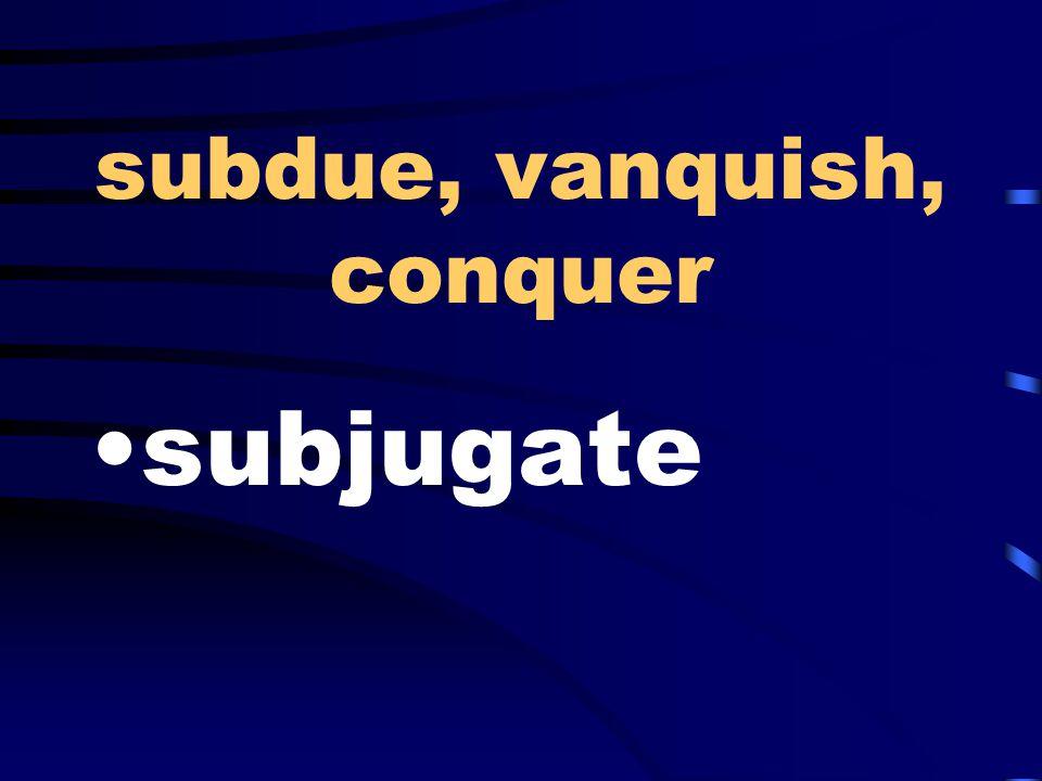 subdue, vanquish, conquer subjugate