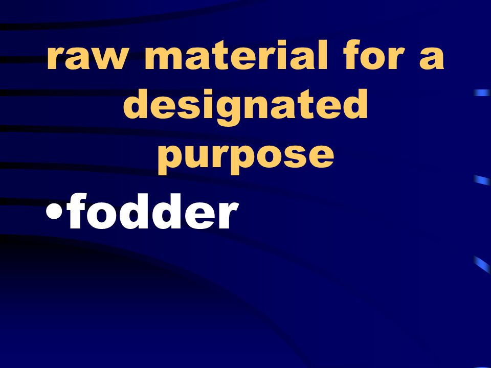 raw material for a designated purpose fodder