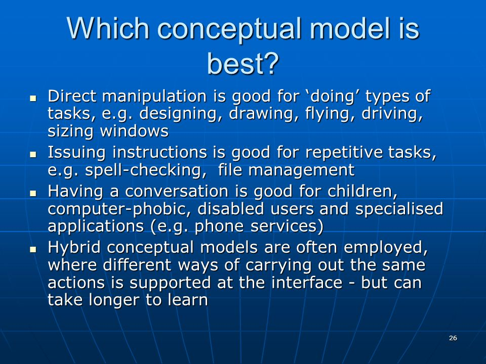 26 Which conceptual model is best? Direct manipulation is good for 'doing' types of tasks, e.g. designing, drawing, flying, driving, sizing windows Di