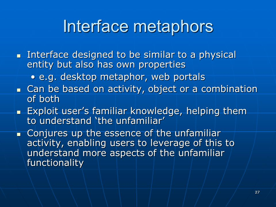 27 Interface metaphors Interface designed to be similar to a physical entity but also has own properties Interface designed to be similar to a physica