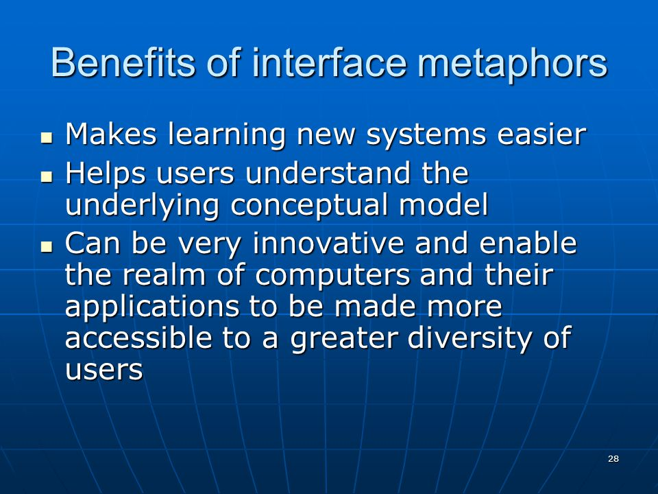 28 Benefits of interface metaphors Makes learning new systems easier Makes learning new systems easier Helps users understand the underlying conceptua