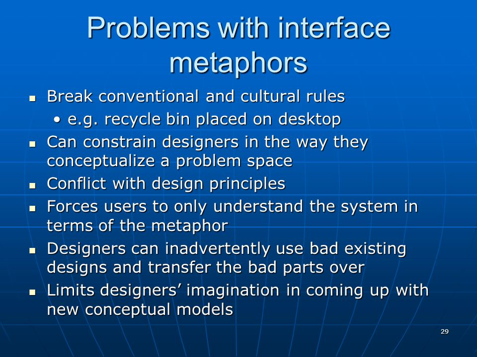 29 Problems with interface metaphors Break conventional and cultural rules Break conventional and cultural rules e.g. recycle bin placed on desktope.g