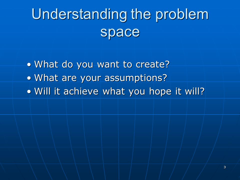 3 Understanding the problem space What do you want to create?What do you want to create? What are your assumptions?What are your assumptions? Will it