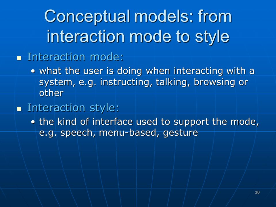 30 Conceptual models: from interaction mode to style Interaction mode: Interaction mode: what the user is doing when interacting with a system, e.g. i