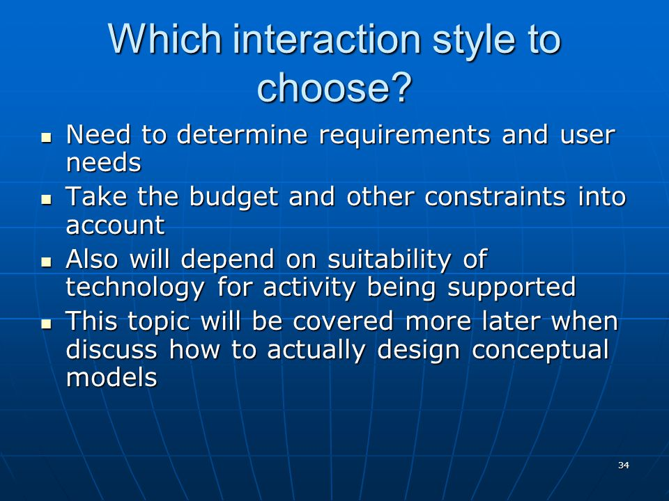 34 Which interaction style to choose? Need to determine requirements and user needs Need to determine requirements and user needs Take the budget and