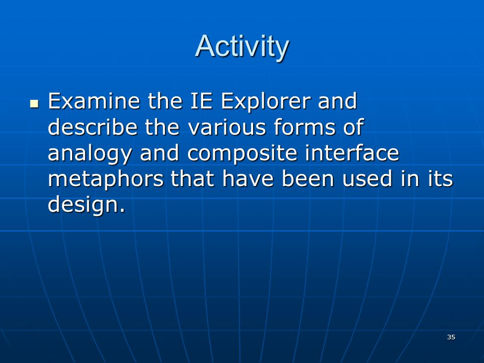 35 Activity Examine the IE Explorer and describe the various forms of analogy and composite interface metaphors that have been used in its design. Exa