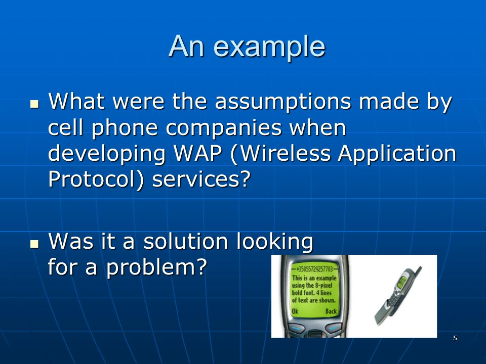 5 An example An example What were the assumptions made by cell phone companies when developing WAP (Wireless Application Protocol) services? What were