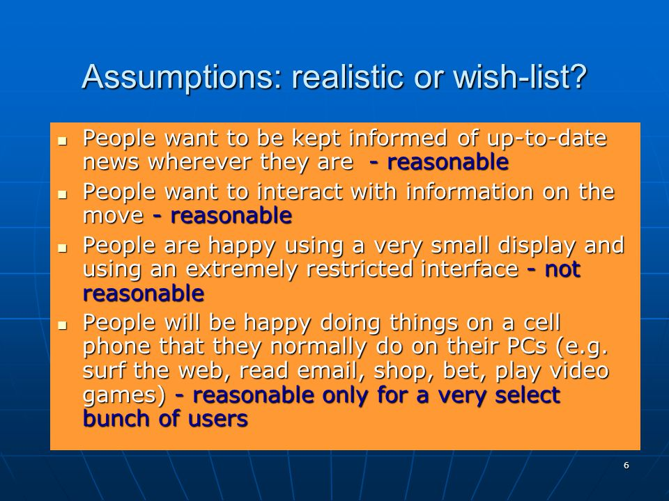 6 Assumptions: realistic or wish-list? People want to be kept informed of up-to-date news wherever they are - reasonable People want to be kept inform