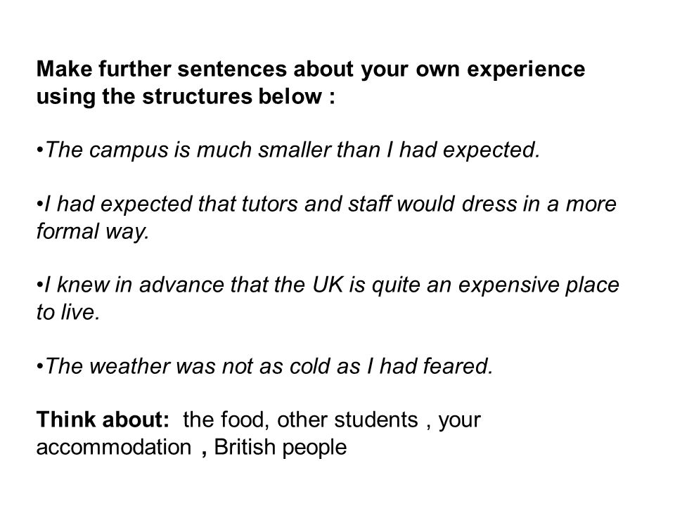 Make further sentences about your own experience using the structures below : The campus is much smaller than I had expected.