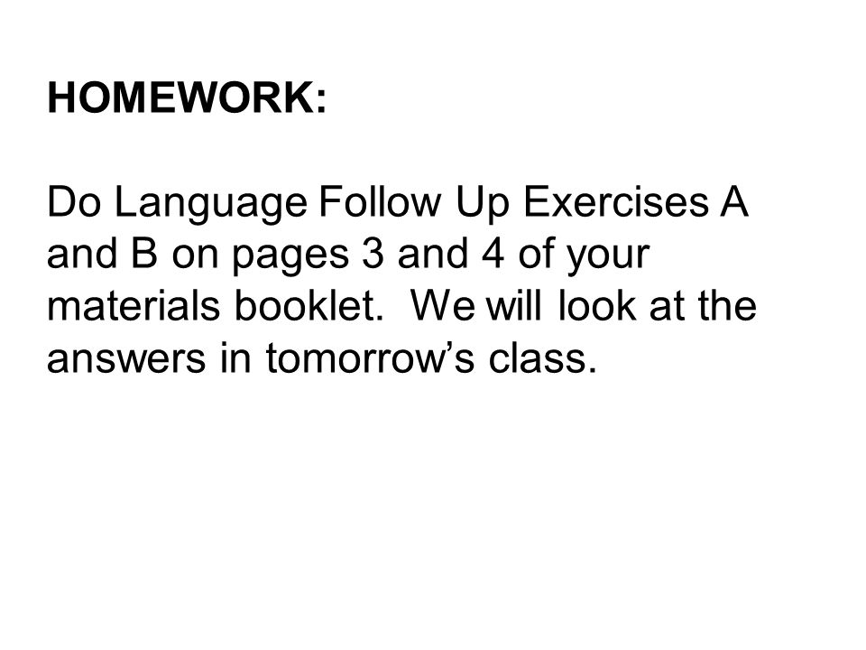 HOMEWORK: Do Language Follow Up Exercises A and B on pages 3 and 4 of your materials booklet.