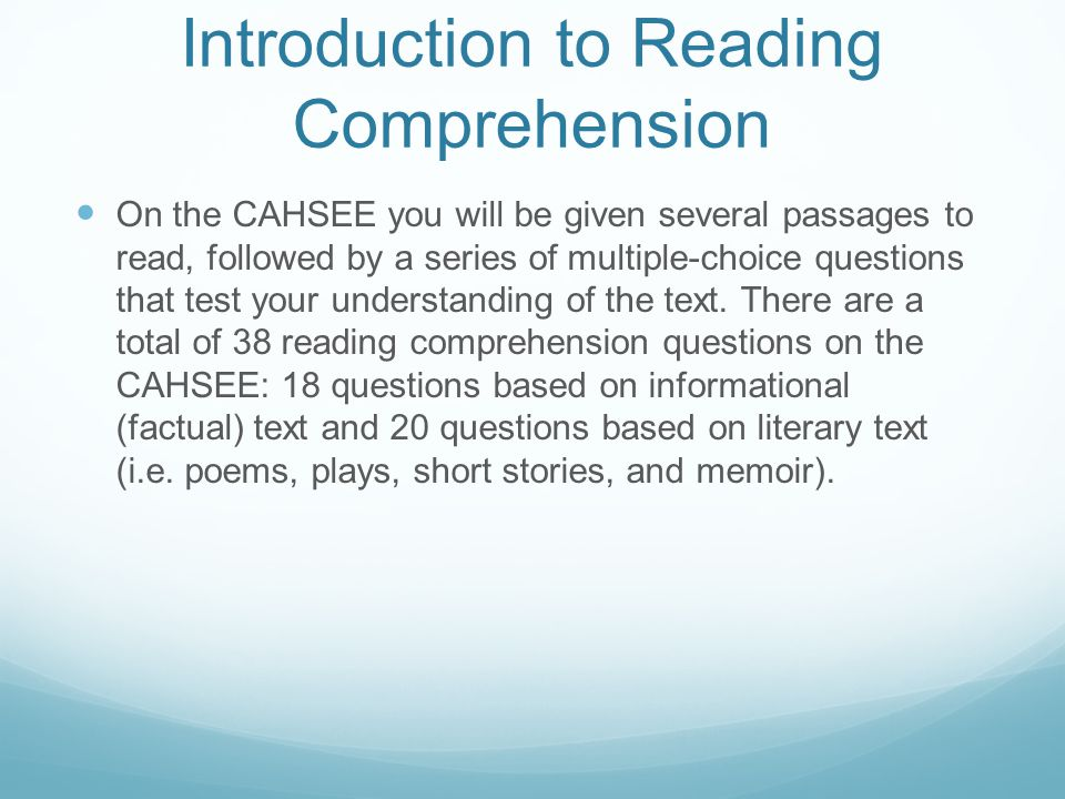 Introduction to Reading Comprehension On the CAHSEE you will be given several passages to read, followed by a series of multiple-choice questions that test your understanding of the text.