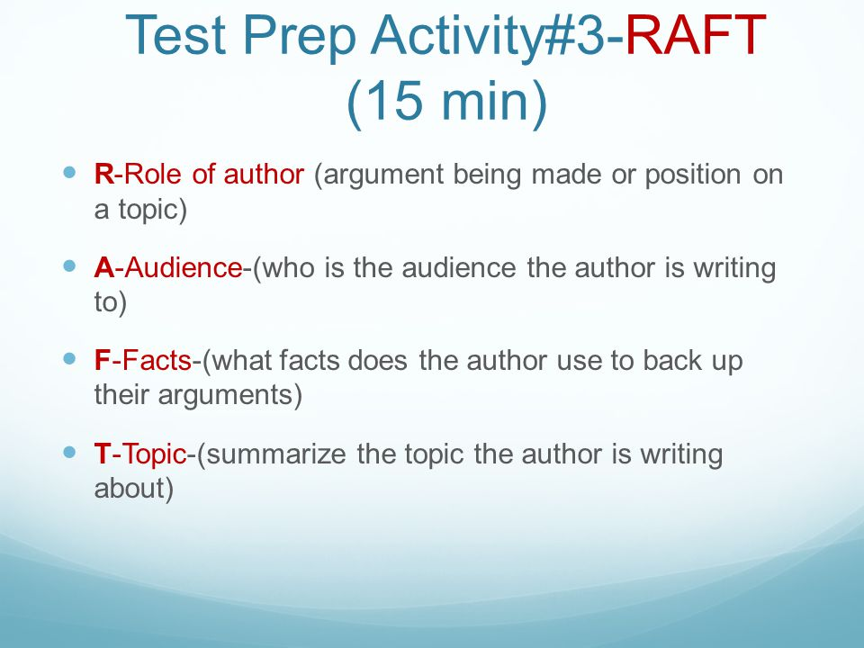 Test Prep Activity#3-RAFT (15 min) R-Role of author (argument being made or position on a topic) A-Audience-(who is the audience the author is writing to) F-Facts-(what facts does the author use to back up their arguments) T-Topic-(summarize the topic the author is writing about)