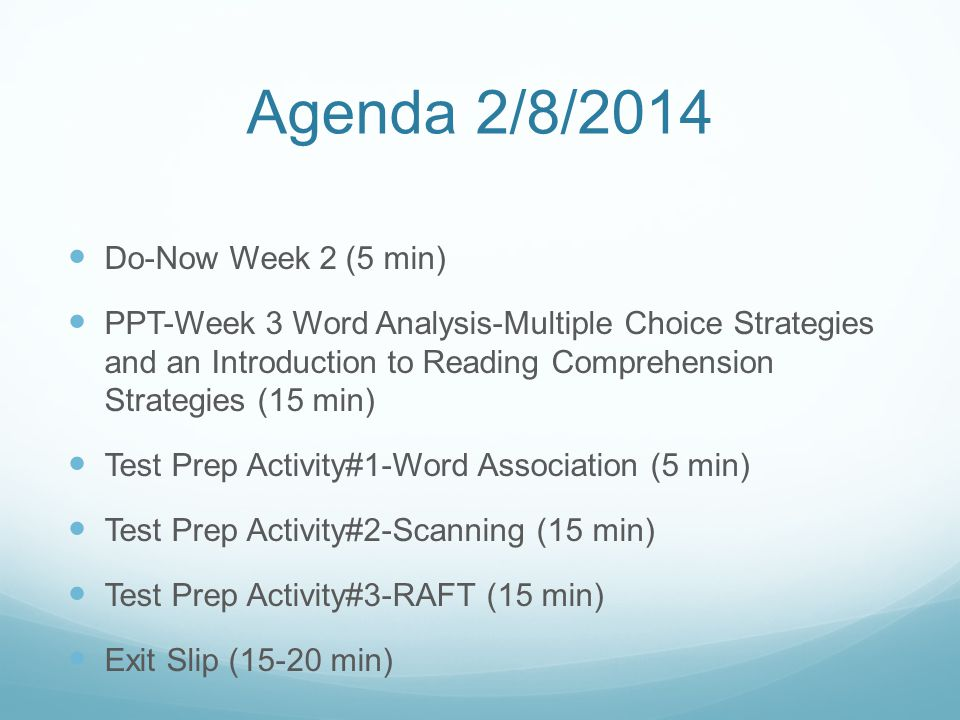 Agenda 2/8/2014 Do-Now Week 2 (5 min) PPT-Week 3 Word Analysis-Multiple Choice Strategies and an Introduction to Reading Comprehension Strategies (15 min) Test Prep Activity#1-Word Association (5 min) Test Prep Activity#2-Scanning (15 min) Test Prep Activity#3-RAFT (15 min) Exit Slip (15-20 min)
