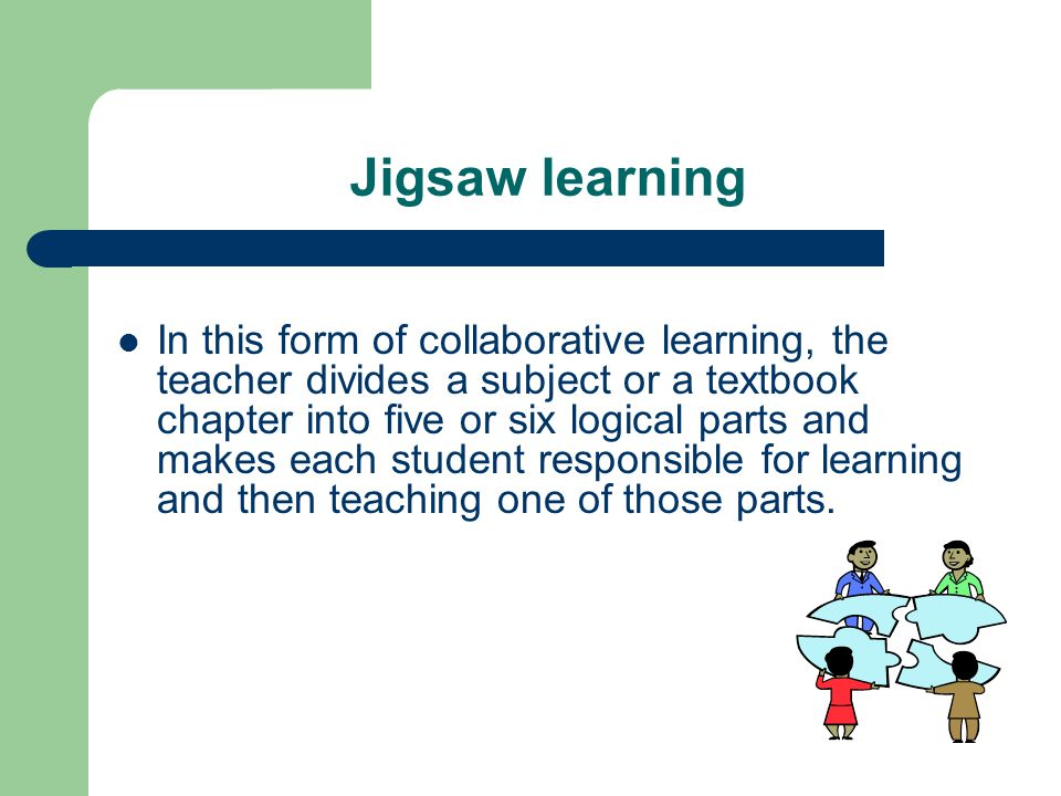 Jigsaw learning In this form of collaborative learning, the teacher divides a subject or a textbook chapter into five or six logical parts and makes each student responsible for learning and then teaching one of those parts.
