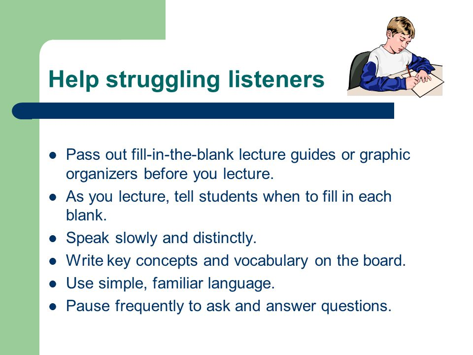 Help struggling listeners Pass out fill-in-the-blank lecture guides or graphic organizers before you lecture.