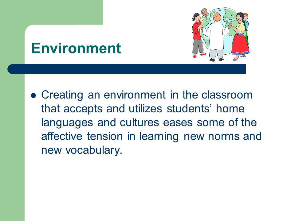 Environment Creating an environment in the classroom that accepts and utilizes students' home languages and cultures eases some of the affective tension in learning new norms and new vocabulary.